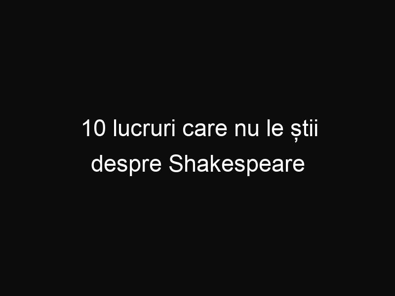10 lucruri care nu le știi despre Shakespeare