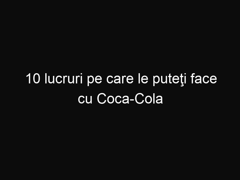 10 lucruri pe care le puteţi face cu Coca-Cola