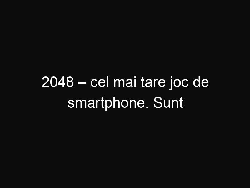 2048 – cel mai tare joc de smartphone. Sunt sigur că te va prinde!