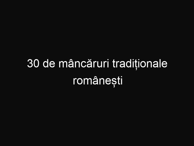 30 de mâncăruri tradiționale românești