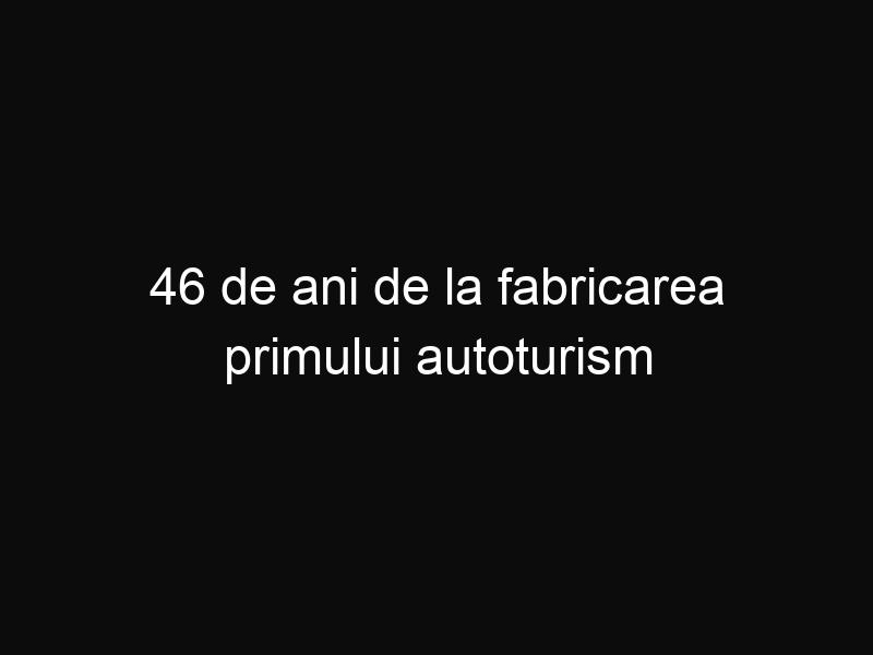 46 de ani de la fabricarea primului autoturism Dacia