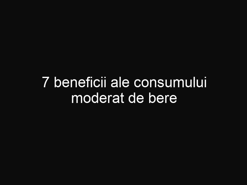 7 beneficii ale consumului moderat de bere