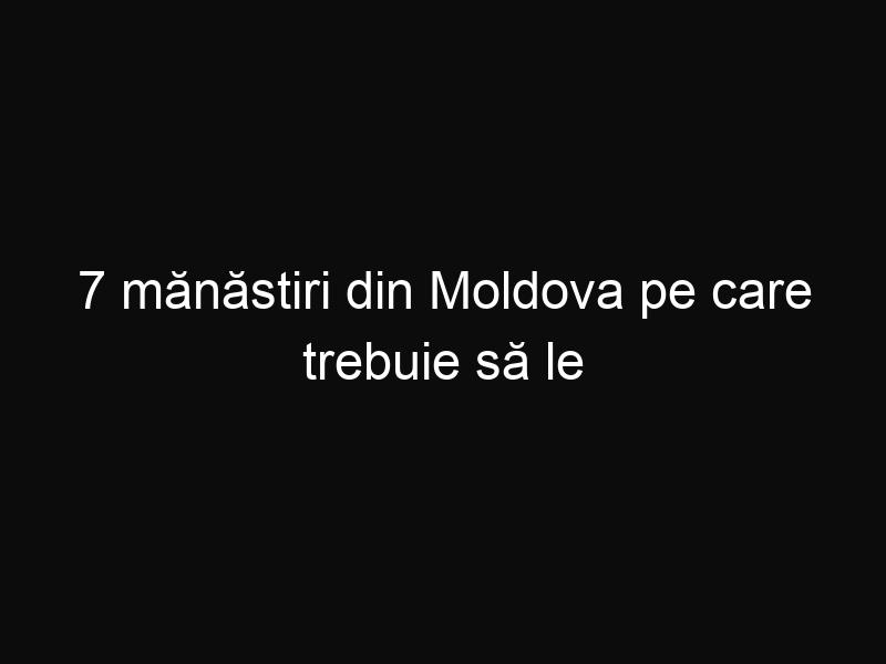7 mănăstiri din Moldova pe care trebuie să le vezi! Nu rata aceste destinaţii de vacanţă!