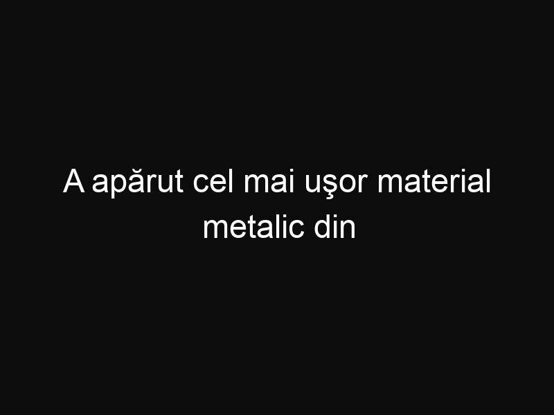 A apărut cel mai uşor material metalic din istoria omenirii! Iată cum ne va schimba viitorul!
