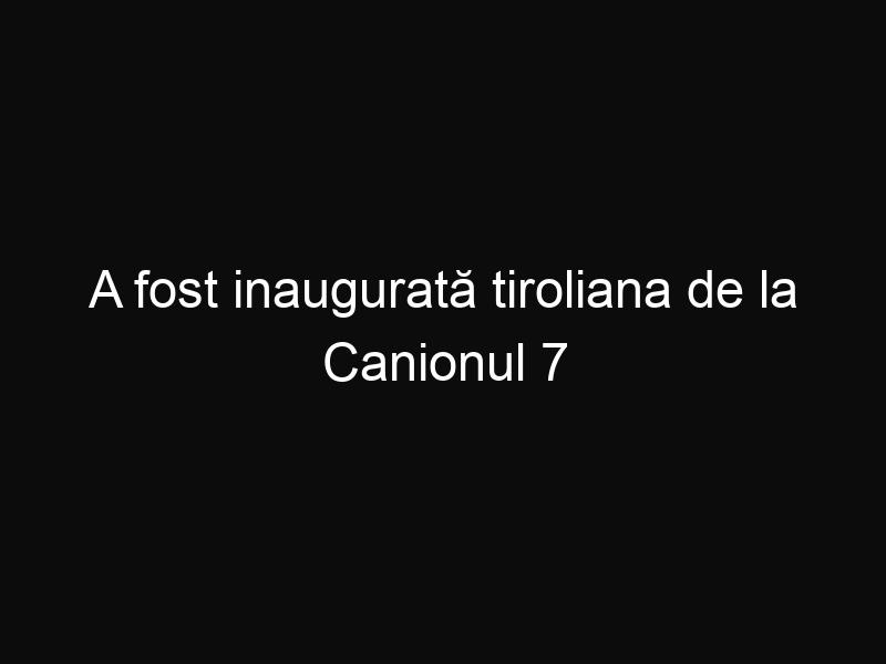 A fost inaugurată tiroliana de la Canionul 7 scări, o tiroliana lungă de 2.1 kilometri
