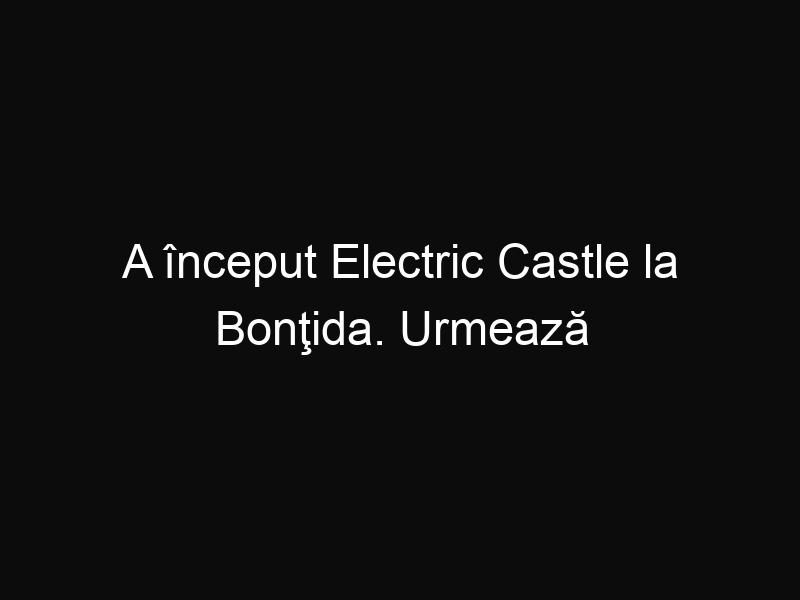 A început Electric Castle la Bonţida. Urmează 5 zile de nebunie frumoasă