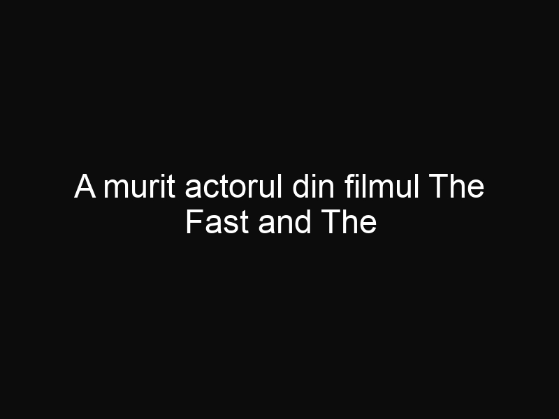 A murit actorul din filmul The Fast and The Furious