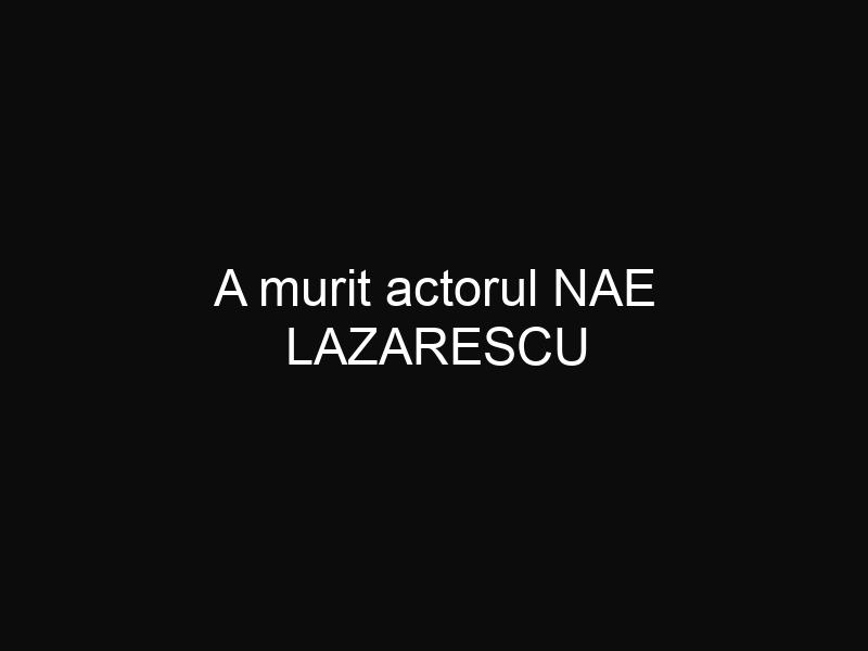 A murit actorul NAE LAZARESCU