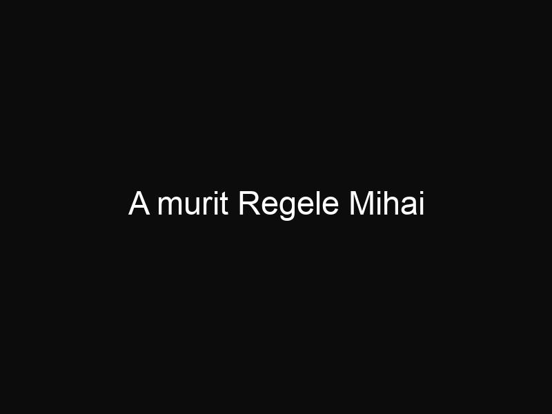 A murit Regele Mihai