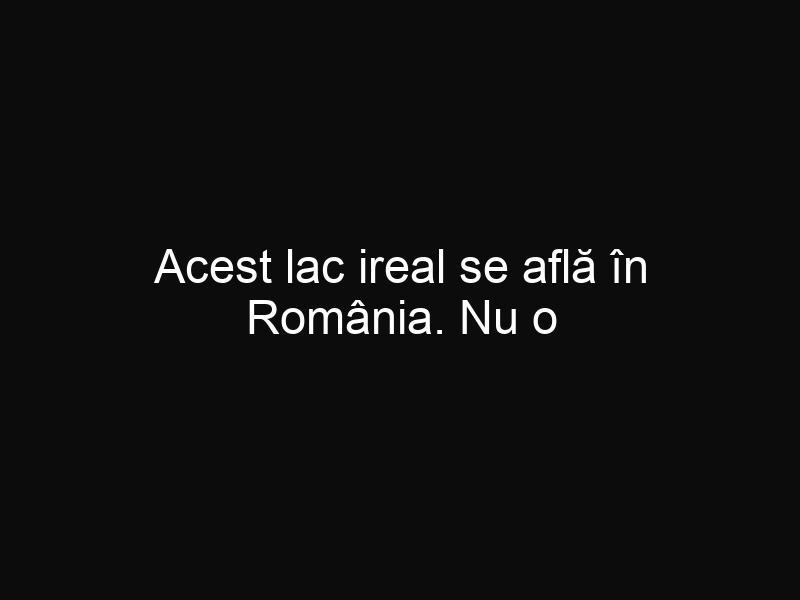 Acest lac ireal se află în România. Nu o să-ţi vină să crezi cât este de frumos