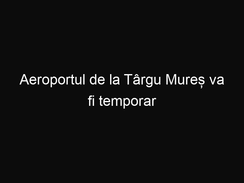 Aeroportul de la Târgu Mureș va fi temporar închis