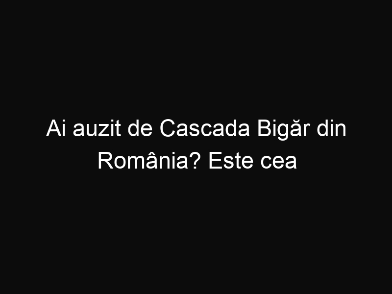 Ai auzit de Cascada Bigăr din România? Este cea mai frumoasă cascadă din lume conform celor de la The World Geography