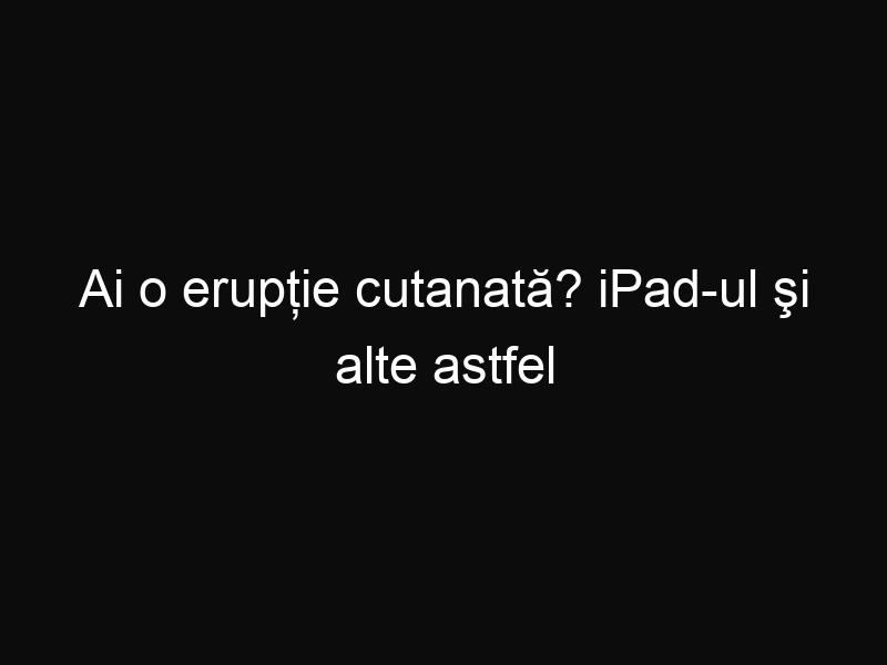Ai o erupție cutanată? iPad-ul şi alte astfel de dispozitive ar putea fi cauza