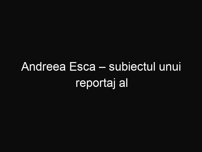Andreea Esca – subiectul unui reportaj al televiziunii franceze France 2