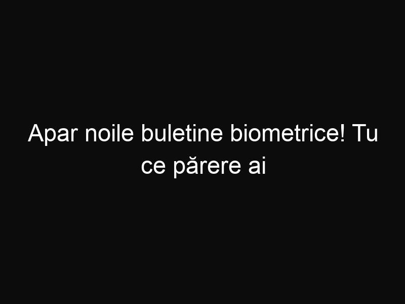 Apar noile buletine biometrice! Tu ce părere ai de ele?