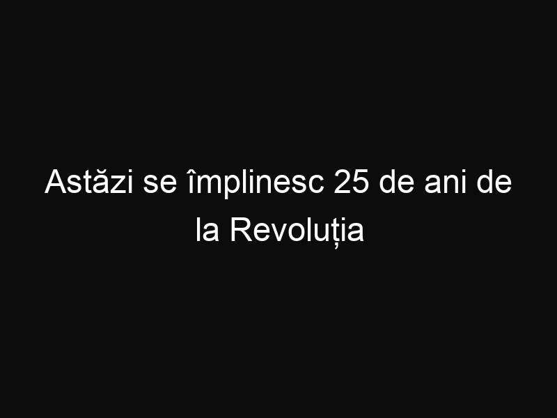 Astăzi se împlinesc 25 de ani de la Revoluția Română
