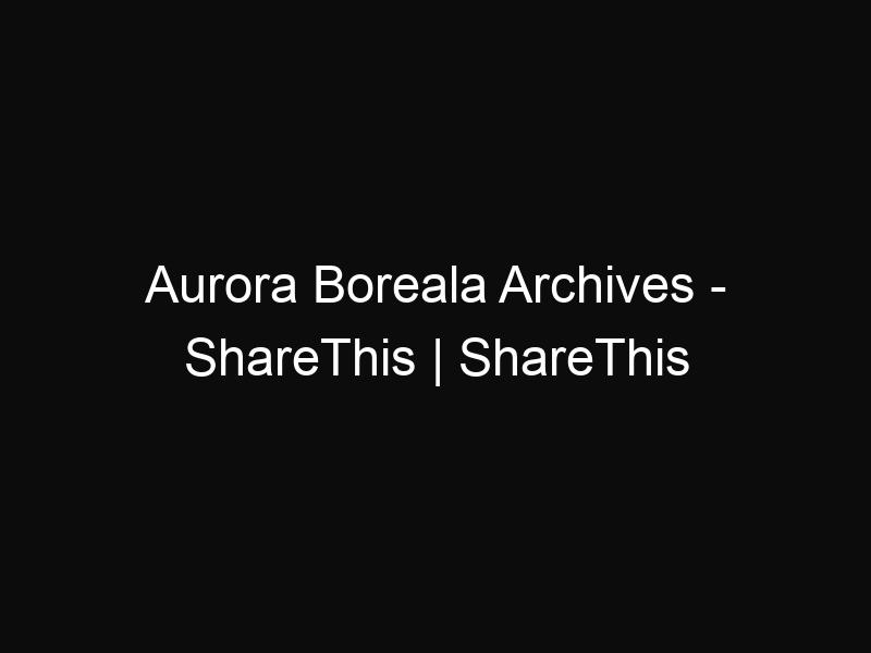 Aurora Boreala Archives - ShareThis | ShareThis