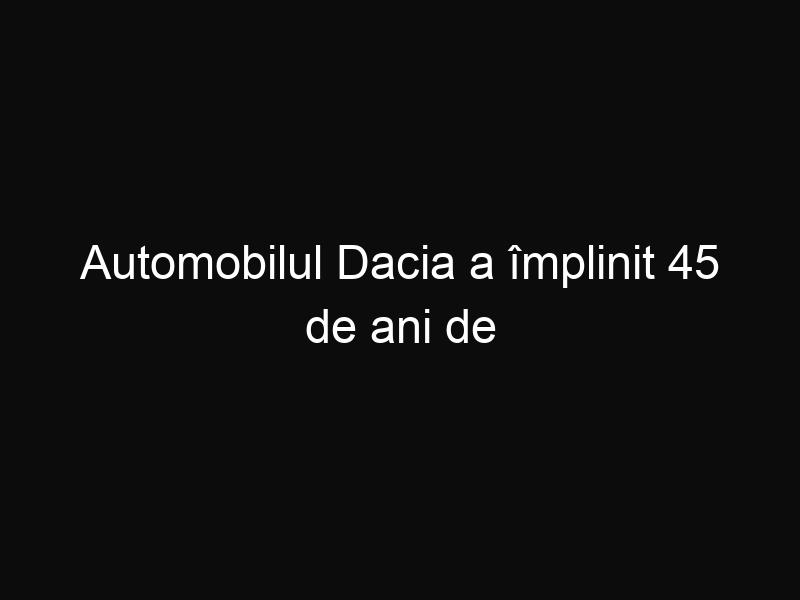 Automobilul Dacia a împlinit 45 de ani de existență