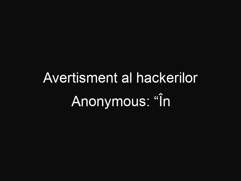 """Avertisment al hackerilor Anonymous: """"În curând va izbucni al treilea război mondial"""""""