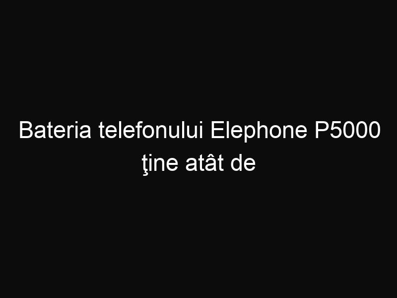 Bateria telefonului Elephone P5000 ţine atât de mult încât uiţi că mai trebuie încărcat