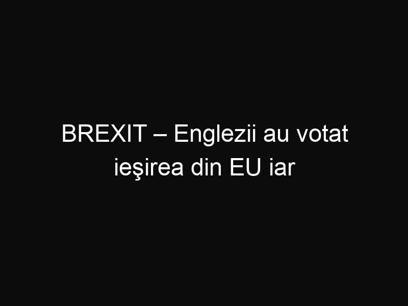 BREXIT – Englezii au votat ieşirea din EU iar acum vor un nou referendum