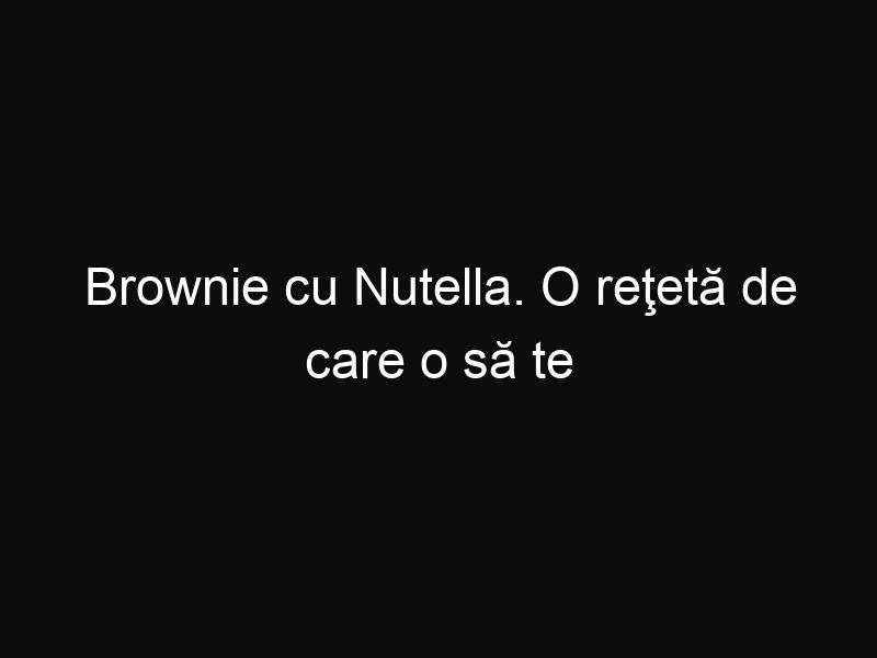 Brownie cu Nutella. O reţetă de care o să te îndrăgosteşti