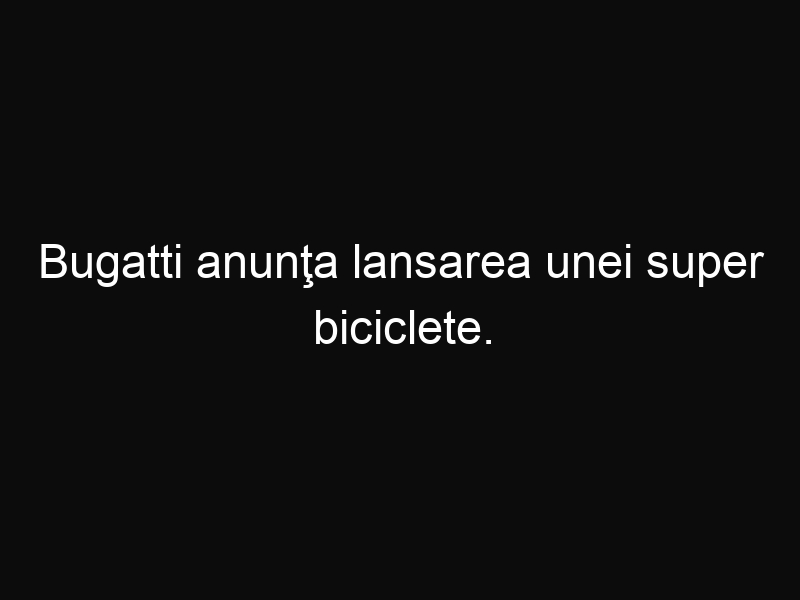 Bugatti anunţa lansarea unei super biciclete. Poți să crezi cât va costa?