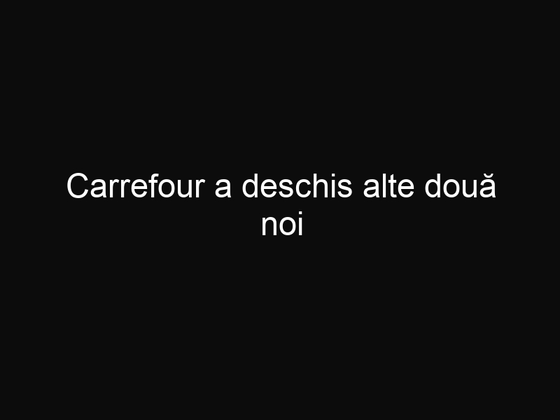Carrefour a deschis alte două noi supermarketuri, unul în Brașov și unul Târgu Jiu