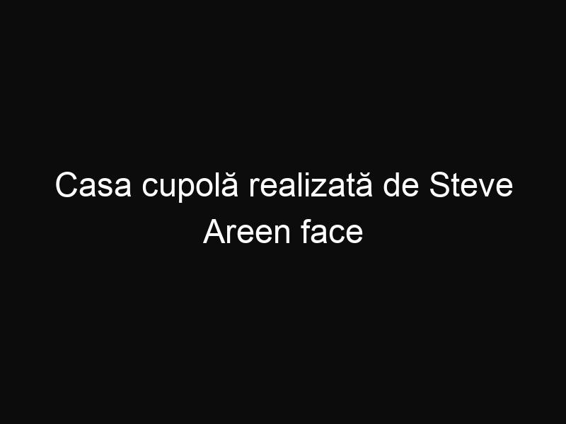 Casa cupolă realizată de Steve Areen face senzaţie în întreaga lume
