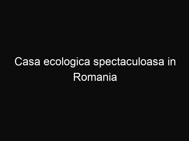 Casa ecologica spectaculoasa in Romania