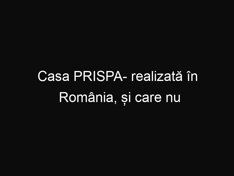 Casa PRISPA- realizată în România, și care nu are nevoie de curent sau gaze