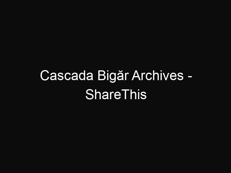 Cascada Bigăr Archives - ShareThis
