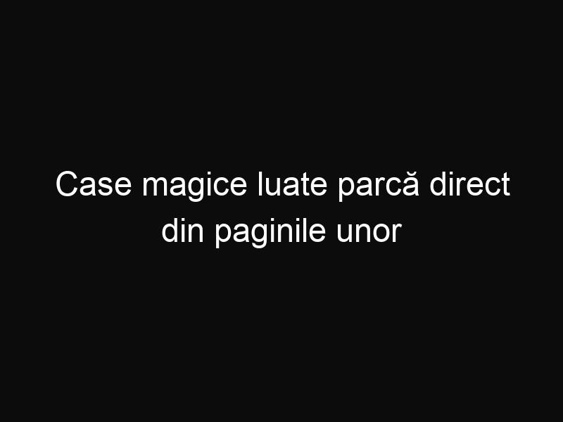 Case magice luate parcă direct din paginile unor basme