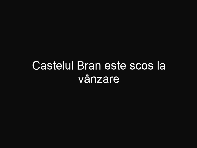 Castelul Bran este scos la vânzare