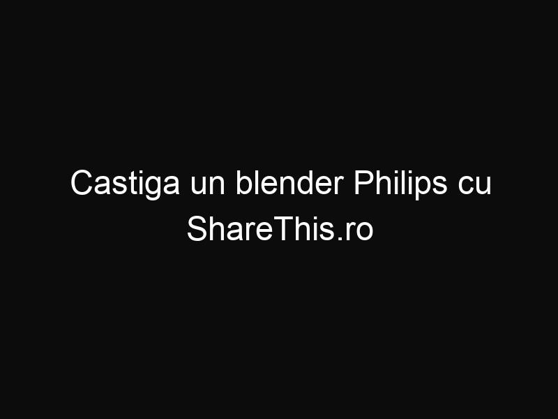 Castiga un blender Philips cu ShareThis.ro