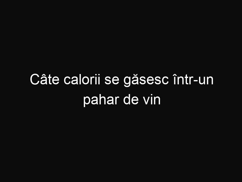 Câte calorii se găsesc într-un pahar de vin