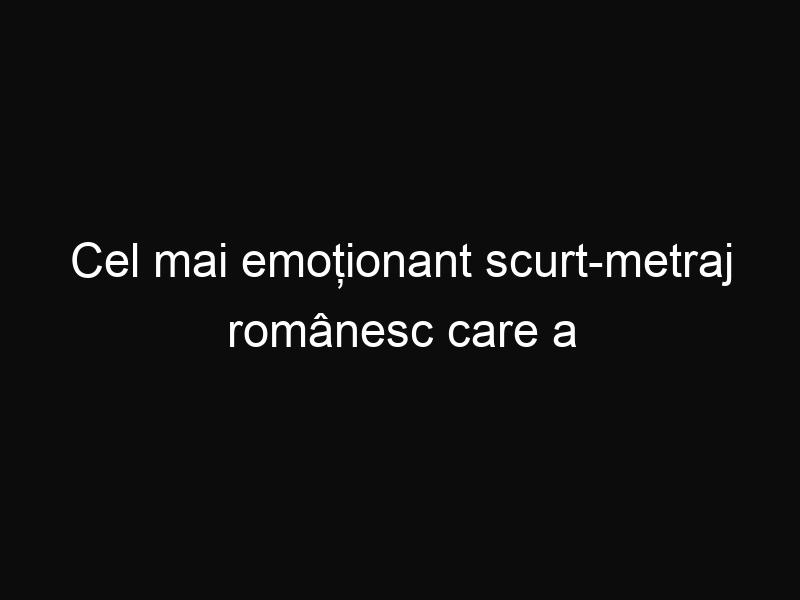 Cel mai emoționant scurt-metraj românesc care a făcut internetul să plângă
