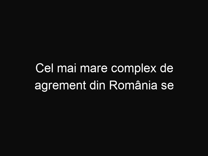 Cel mai mare complex de agrement din România se deschide la Băile Felix