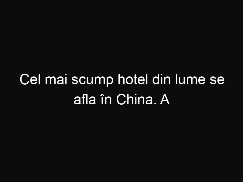 Cel mai scump hotel din lume se afla în China. A costat 1,4 miliarde de dolari!