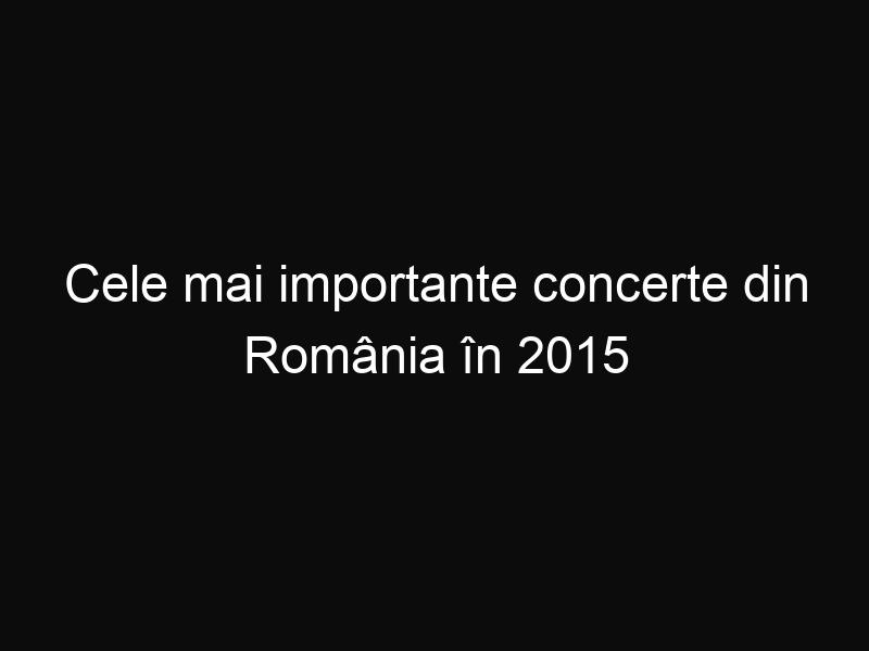 Cele mai importante concerte din România în 2015
