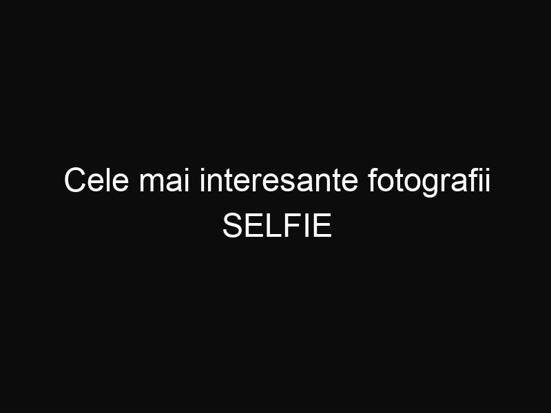Cele mai interesante fotografii SELFIE distribuite pe internet