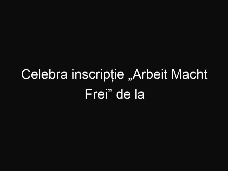 """Celebra inscripție """"Arbeit Macht Frei"""" de la lagărul Dachau a fost furată"""