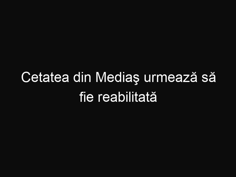 Cetatea din Mediaş urmează să fie reabilitată