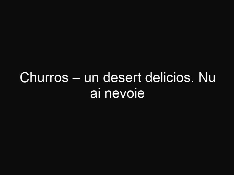 Churros – un desert delicios. Nu ai nevoie decât de patru ingrediente pentru a-l prepara