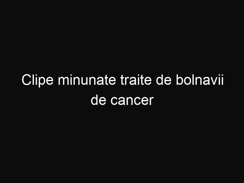 Clipe minunate traite de bolnavii de cancer
