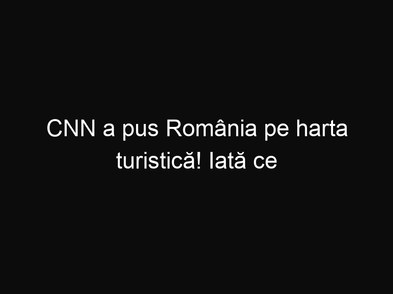 CNN a pus România pe harta turistică! Iată ce îți recomandă să vizitezi!