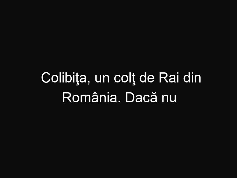 Colibiţa, un colţ de Rai din România. Dacă nu ai fost niciodată atunci trebuie să mergi să vezi cum e acolo