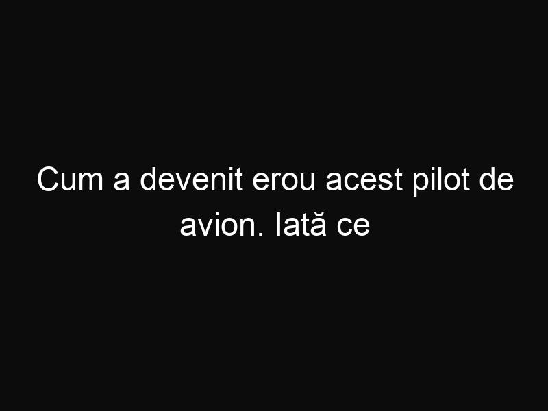 Cum a devenit erou acest pilot de avion. Iată ce a reușit să facă!