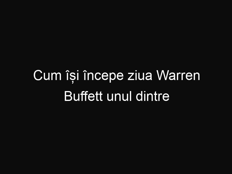Cum își începe ziua Warren Buffett unul dintre cei mai bogați oameni ai lumii