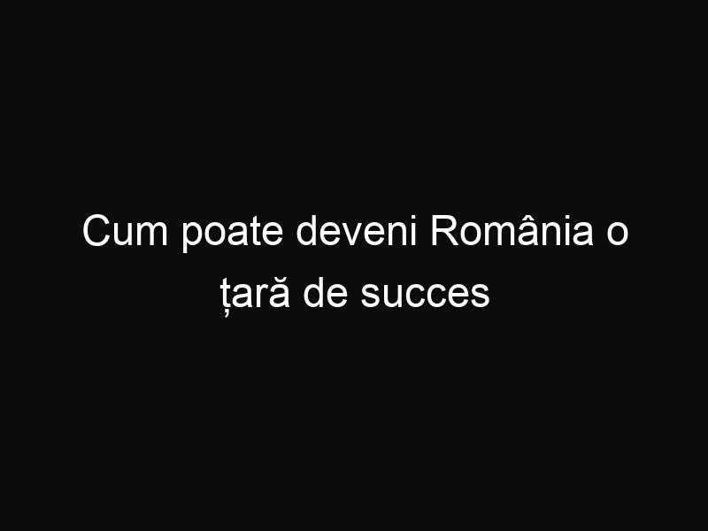 Cum poate deveni România o țară de succes